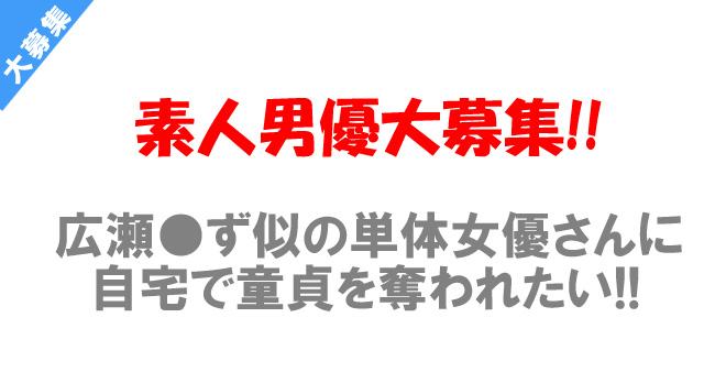 広瀬●ず似の某メーカー単体女優さんに自宅で童貞を喪失したい素人男優大募集!!