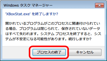 タスクマネージャーから起動している 「XBoxStat.exe」 を選択して右クリックから 「プロセスの終了(E)」 をクリック、確認画面が表示されるので問題なければ 「プロセスの終了」 ボタンをクリック
