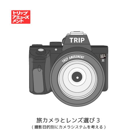旅カメラとレンズ選び3-(旅での撮影目的別にカメラシステムを考える) トリップアミューズメント 旅行 トラベル