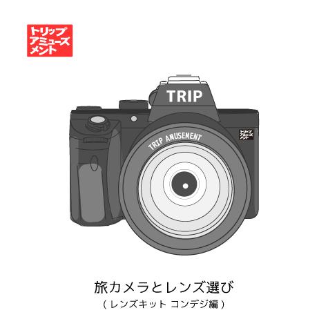 トリップアミューズメント 旅カメラとレンズ選び レンズキット コンデジ編