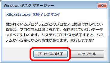 タスクマネージャーから起動している 「XBoxStat.exe」 を選択して右クリックから 「プロセスの終了」 をクリック、確認画面が表示されるので問題なければ 「プロセスの終了」 ボタンをクリック